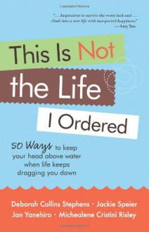 This Is Not the Life I Ordered: 50 Ways to Keep Your Head Above Water When Life Keeps Dragging You Down - Deborah Collins Stephens, Jackie Speier, Michealene Cristini Risley, Jan Yanehiro