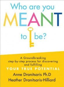 Who Are You Meant to Be?: A Groundbreaking Step-By-Step Process for Discovering and Fulfilling Your True Potential - Anne Dranitsaris, Heather Dranitsaris-Hilliard