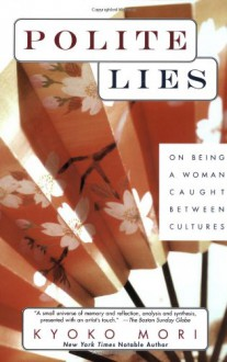 Polite Lies: On Being a Woman Caught Between Cultures - Kyoko Mori