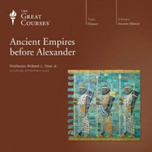 Ancient Empires before Alexander (The Great Courses #3150) - Robert L. Dise Jr.