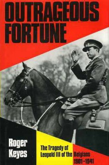 Outrageous Fortune: The Tragedy of Leopold III of the Belgians, 1901-1941 - Roger Keyes