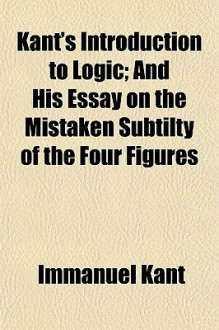 Introduction to Logic/On the Mistaken Subtilty of the Four Figures - Immanuel Kant, Thomas Kingsmill Abbott, trans.