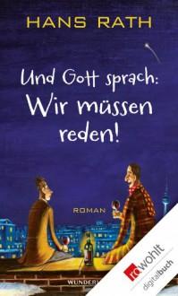 Und Gott sprach: Wir müssen reden! (German Edition) - Hans Rath