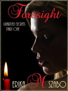 Foresight (Guarded Secrets series Part One) - Erika M. Szabo