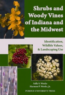 Shrubs and Woody Vines of Indiana and the Midwest: Identification, Wildlife Values, and Landscaping Use - 'Sally S. Weeks', 'Harmon P. Weeks Jr.'