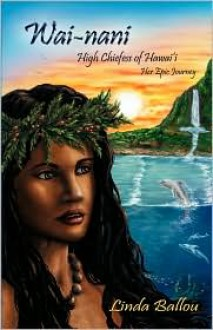 Wai-Nani: High Chiefess of Hawai'i - Her Epic Journey - Linda Ballou