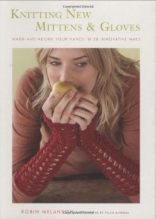 Knitting New Mittens and Gloves: Warm and Adorn Your Hands in 28 Innovative Ways - Robin Melanson, Tyllie Barbosa