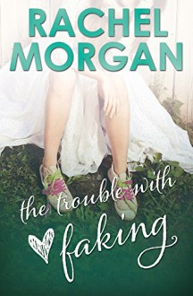 The Trouble with Faking (The Trouble Series Book 3) - Rachel Morgan