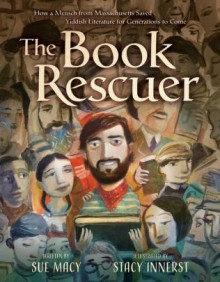 The Book Rescuer: How a Mensch from Massachusetts Saved Yiddish Literature for Generations to Come - Sue Macy