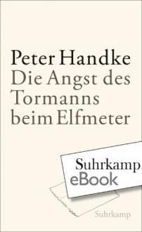Die Angst des Tormanns beim Elfmeter: Erzählung - Peter Handke
