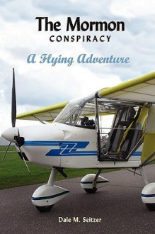 The Mormon Conspiracy; A Flying Adventure - Dale Seitzer