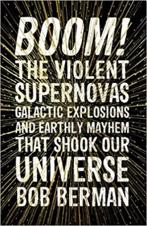Boom!: The Violent Supernovas, Galactic Explosions, and Earthly Mayhem that Shook our Universe - Bob Berman