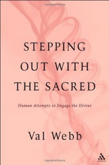 Stepping Out with the Sacred: Human Attempts to Engage the Divine - Val Webb