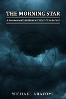 The Morning Star (A Prelude to Guardians & The Lost Paradise) - Michael Abayomi