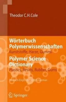 Worterbuch Polymerwissenschaften/Polymer Science Dictionary: Kunststoffe, Harze, Gummi/Plastics, Resins, Rubber, Gums, Deutsch-Englisch/English-German - Theodor C.H. Cole