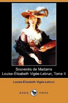 Souvenirs de Madame Louise-Elisabeth Vigee-Lebrun, Tome II (Dodo Press) - Louise-Elisabeth Vigee-Lebrun