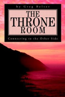 The Throne Room: Connecting to the Other Side - Greg Belter