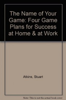 The Name of Your Game: Four Game Plans for Success at Home & at Work - Stuart Atkins
