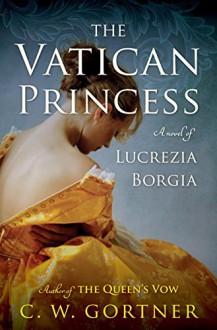 The Vatican Princess: A Novel of Lucrezia Borgia - C.W. Gortner