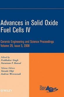 Advances in Solid Oxide Fuel Cells IV: Ceramic Engineering and Science Proceedings - Tatla Dar Singh, Narottam P. Bansal