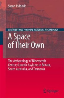 A Space of Their Own: The Archaeology of Nineteenth Century Lunatic Asylums in Britain, South Australia and Tasmania (Contributions To Global Historical Archaeology) - Susan Piddock