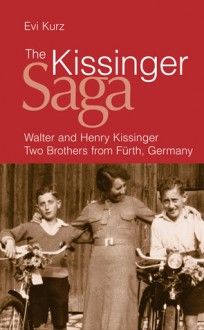 The Kissinger Saga: Walter and Henry Kissinger: Two Brothers from Furth, Germany - Evi Kurz