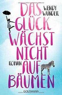 Das Glück wächst nicht auf Bäumen: Roman - Wendy Wunder,Stefanie Retterbush