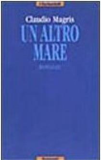 Un altro mare - Claudio Magris