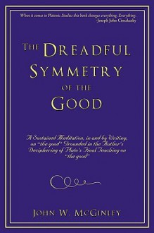 The Dreadful Symmetry of the Good: A Sustained Meditation, in and by Writing, on the Good Grounded in the Author's Deciphering of Plato's Final Teac - John W. McGinley