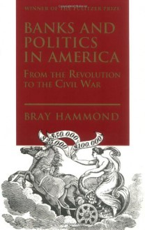 Banks and Politics in America from the Revolution to the Civil War - Bray Hammond