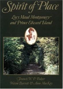 Spirit of Place: Lucy Maud Montgomery and Prince Edward Island - Francis W.P. Bolger, Wayne Barrett, Anne MacKay
