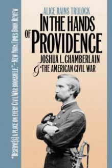 In the Hands of Providence: Joshua L. Chamberlain and the American Civil War - Alice Rains Trulock