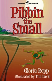 Pibbin the Small: A Tale of Friendship Bog - Gloria Repp, Tim Davis