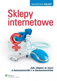 Sklepy internetowe. Jak złapać w sieci e-konsumentki i e-konsumentów - Feldy Marzena