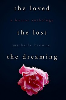 The Loved, The Lost, The Dreaming - Michelle Browne
