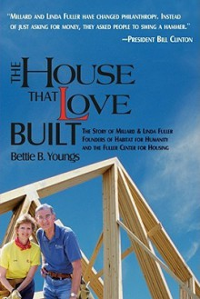The House That Love Built: The Story of Linda & Millard Fuller, Founders of Habitat for Humanity and the Fuller Center for Housing - Bettie B. Youngs