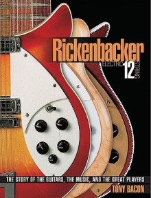 Rickenbacker Electric 12-String: The Story of the Guitars, the Music, and the Great Players - Tony Bacon
