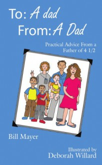 To: A Dad, From: A Dad: Practical Advice from a Father of 4 1/2 - Bill Mayer