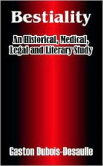 Bestiality: An Historical, Medical, Legal and Literary Study - Gaston DuBois-Desaulle, A.F.N. (Translator)