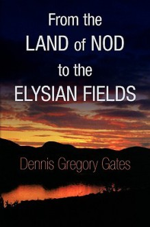 From the Land of Nod to the Elysian Fields - Dennis Gregory Gates