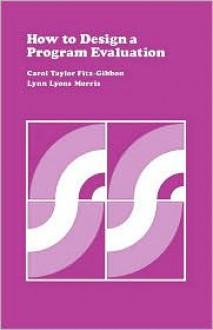 How To Design A Program Evaluation Volume 3 - Carol Taylor Fitz-Gibbon, Lynn Lyons Morris