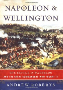 Napoleon and Wellington: The Long Duel - Andrew Roberts