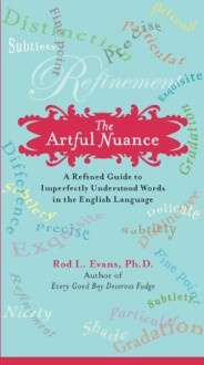 The Artful Nuance: A Refined Guide to Imperfectly Understood Words in the English Language - Rod L. Evans