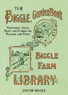 The Biggle Garden Book: Vegetables, Small Fruits and Flowers for Pleasure and Profit - Jacob Biggle