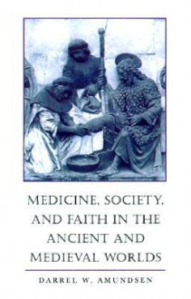 Medicine, Society, and Faith in the Ancient and Medieval Worlds - Darrel W. Amundsen