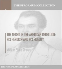 The Negro in the American Rebellion: His Heroism and His Fidelity - William Wells Brown