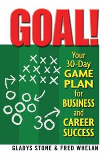 Goal!: Your 30-Day Game Plan for Business and Career Success - Gladys Stone, Fred Whelan