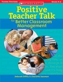 Positive Teacher Talk for Better Classroom Management - Deborah Diffily, Charlotte Sassman