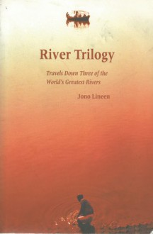 River Trilogy: Travels Down Three of the World's Greatest Rivers: Travels Down Three of the World's Greatest Rivers - Jono Lineen
