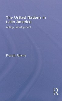 The United Nations in Latin America: Aiding Development - Francis Adams
